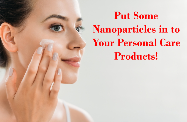 Put Some Nanoparticles in to Your Personal Care Products!   Nanotechnology in Daily Life